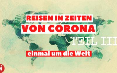 Reisen in Zeiten von Corona Teil III – die Welt!